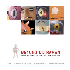 Beyond Ultraman Seven Artists Explore the Vinyl Frontier by Pasadena Museum of CA Art, LA Toy, Doll and Amusements Museum