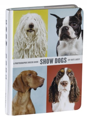Show Dogs A Photographic Breed Guide Edited by Stacy Wakefield Photographs by Kate Lacey